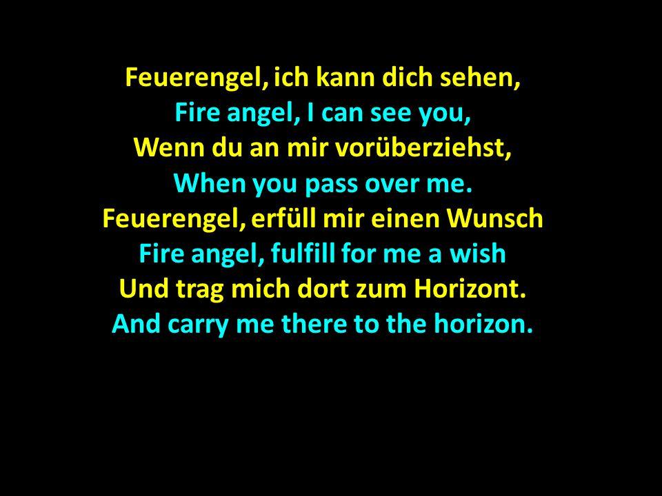 Feuerengel, ich kann dich sehen, Fire angel, I can see you, Wenn du an mir vorüberziehst, When you pass over me. Feuerengel, erfüll mir einen Wunsch F
