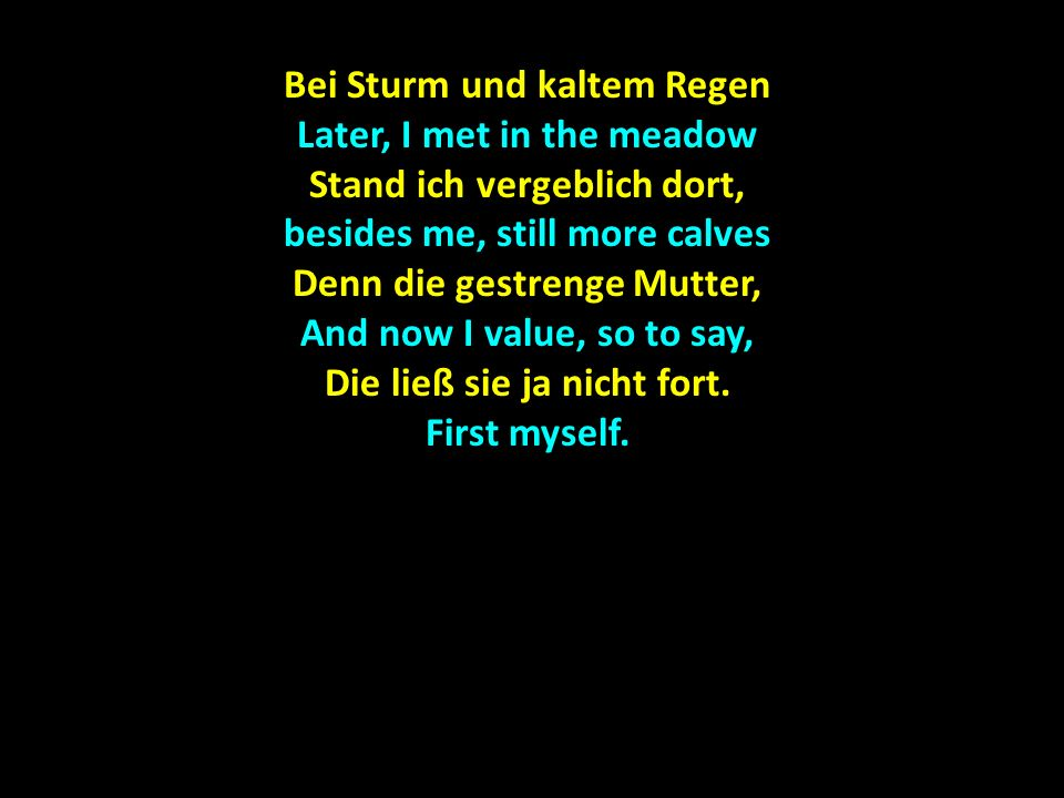 Bei Sturm und kaltem Regen Later, I met in the meadow Stand ich vergeblich dort, besides me, still more calves Denn die gestrenge Mutter, And now I value, so to say, Die ließ sie ja nicht fort.
