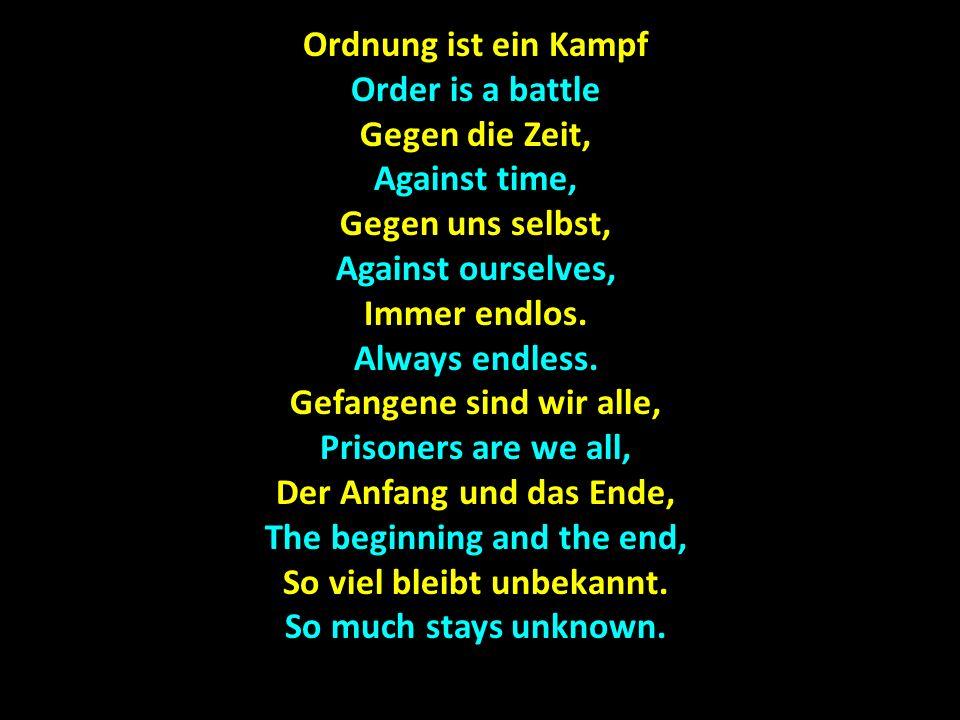 Ordnung ist ein Kampf Order is a battle Gegen die Zeit, Against time, Gegen uns selbst, Against ourselves, Immer endlos. Always endless. Gefangene sin