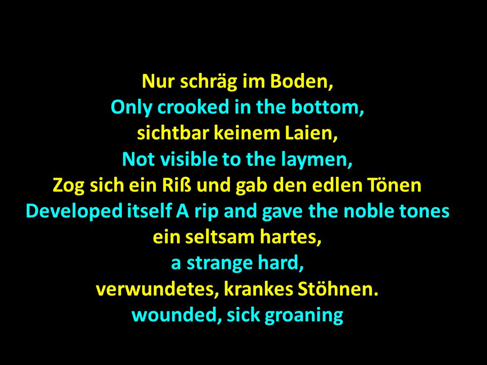 Nur schräg im Boden, Only crooked in the bottom, sichtbar keinem Laien, Not visible to the laymen, Zog sich ein Riß und gab den edlen Tönen Developed itself A rip and gave the noble tones ein seltsam hartes, a strange hard, verwundetes, krankes Stöhnen.
