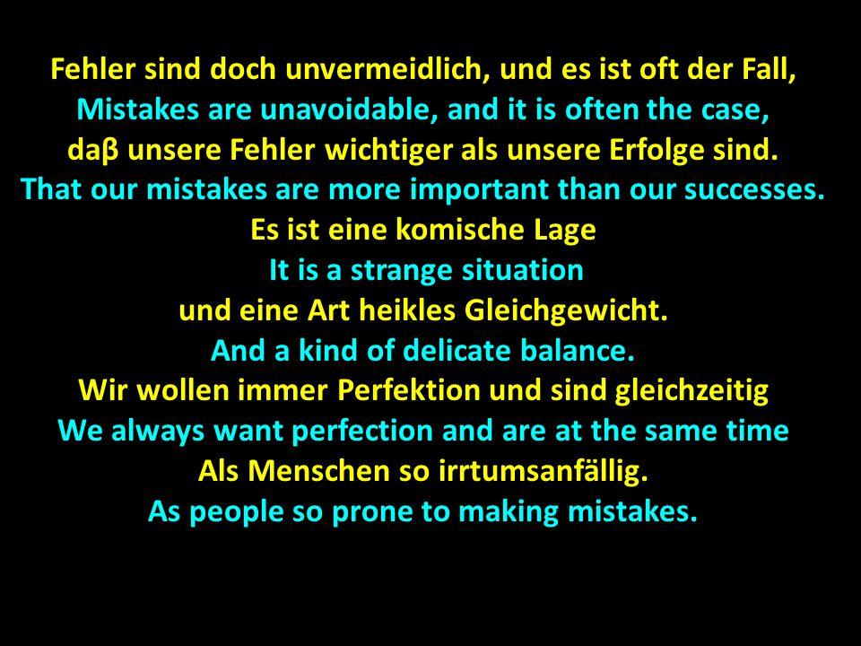 Fehler sind doch unvermeidlich, und es ist oft der Fall, Mistakes are unavoidable, and it is often the case, daβ unsere Fehler wichtiger als unsere Erfolge sind.