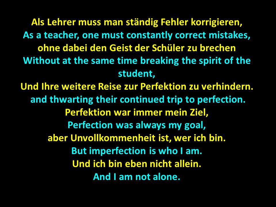 Das wichtigste Talent, das ein Lehrer hat, The most important talent, that a teacher has, Ist: nicht zu vergessen, Is: not to forget, daβ auch du immer noch ein Schüler bist.