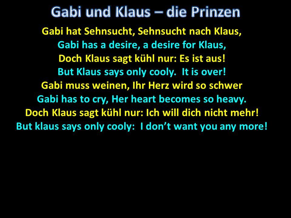 Gabi hat Sehnsucht, Sehnsucht nach Klaus, Gabi has a desire, a desire for Klaus, Doch Klaus sagt kühl nur: Es ist aus! But Klaus says only cooly. It i