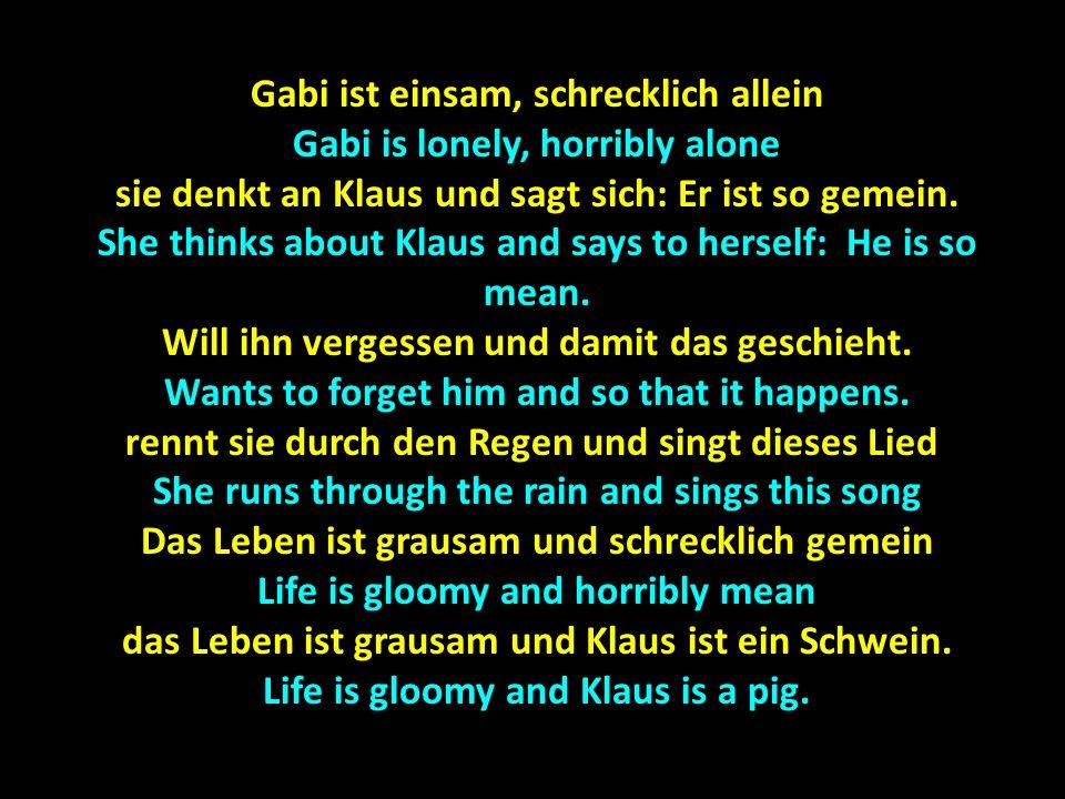 Gabi ist einsam, schrecklich allein Gabi is lonely, horribly alone sie denkt an Klaus und sagt sich: Er ist so gemein. She thinks about Klaus and says