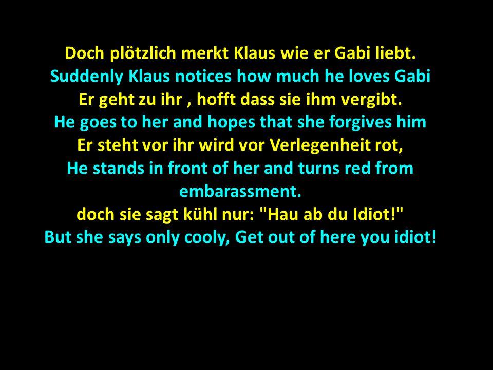 Doch plötzlich merkt Klaus wie er Gabi liebt. Suddenly Klaus notices how much he loves Gabi Er geht zu ihr, hofft dass sie ihm vergibt. He goes to her