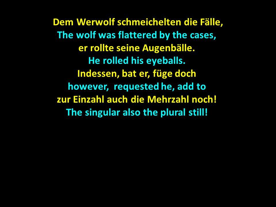 Dem Werwolf schmeichelten die Fälle, Dem Werwolf schmeichelten die Fälle, The wolf was flattered by the cases, er rollte seine Augenbälle. He rolled h