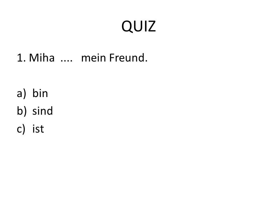 QUIZ 1. Miha.... mein Freund. a)bin b)sind c)ist