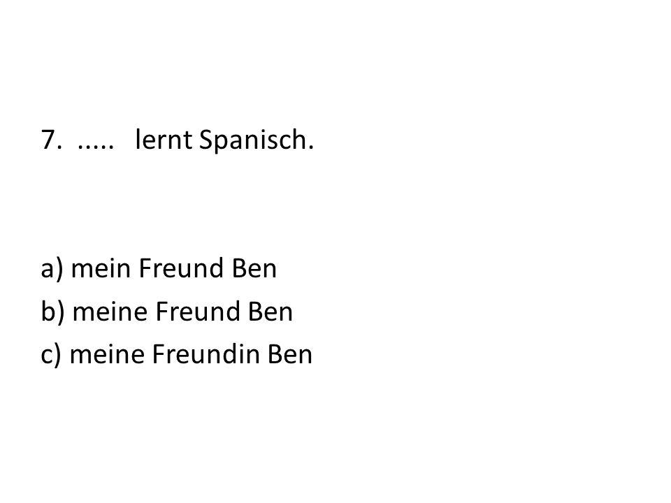 7...... lernt Spanisch. a) mein Freund Ben b) meine Freund Ben c) meine Freundin Ben