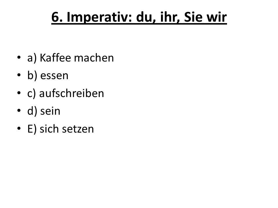 6. Imperativ: du, ihr, Sie wir a) Kaffee machen b) essen c) aufschreiben d) sein E) sich setzen