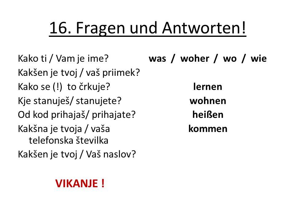 16. Fragen und Antworten! Kako ti / Vam je ime? Kakšen je tvoj / vaš priimek? Kako se (!) to črkuje? Kje stanuješ/ stanujete? Od kod prihajaš/ prihaja