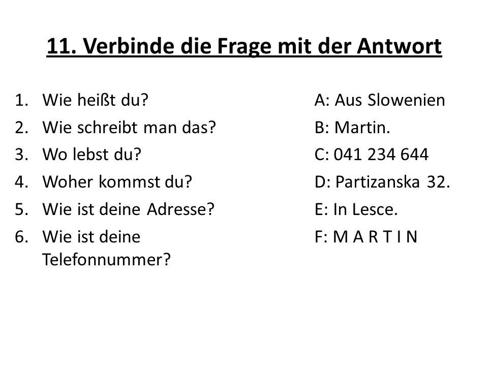 11. Verbinde die Frage mit der Antwort 1.Wie heißt du? 2.Wie schreibt man das? 3.Wo lebst du? 4.Woher kommst du? 5.Wie ist deine Adresse? 6.Wie ist de