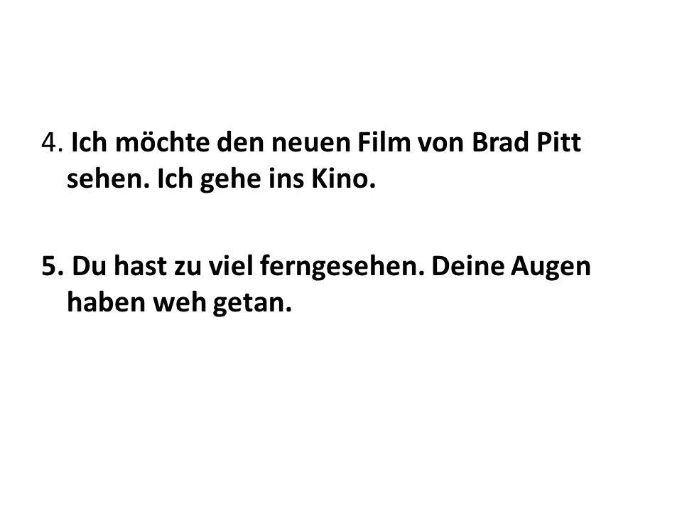 4. Ich möchte den neuen Film von Brad Pitt sehen. Ich gehe ins Kino. 5. Du hast zu viel ferngesehen. Deine Augen haben weh getan.