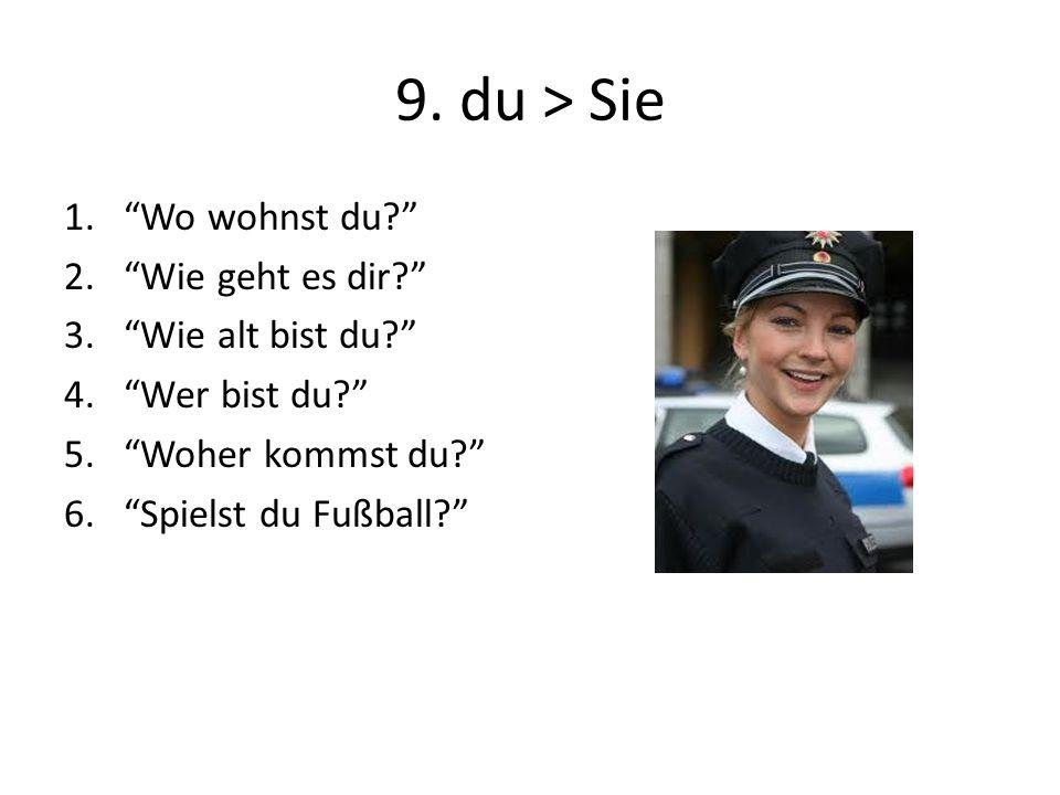 9. du > Sie 1.Wo wohnst du? 2.Wie geht es dir? 3.Wie alt bist du? 4.Wer bist du? 5.Woher kommst du? 6.Spielst du Fußball?