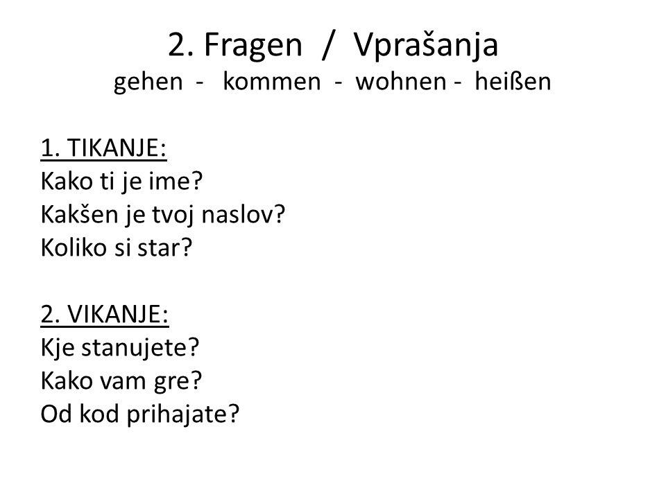 2. Fragen / Vprašanja gehen - kommen - wohnen - heißen 1. TIKANJE: Kako ti je ime? Kakšen je tvoj naslov? Koliko si star? 2. VIKANJE: Kje stanujete? K