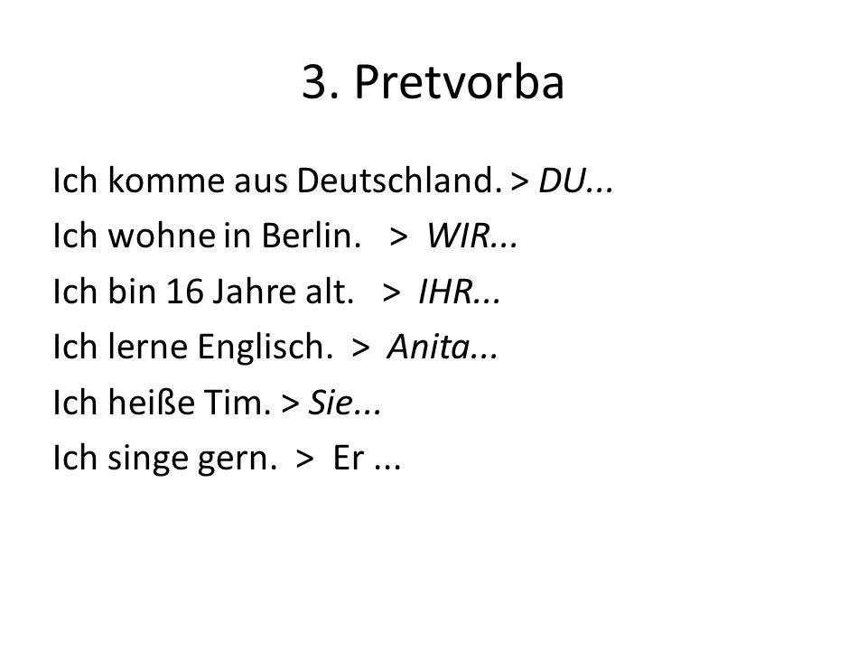 3. Pretvorba Ich komme aus Deutschland. > DU... Ich wohne in Berlin. > WIR... Ich bin 16 Jahre alt. > IHR... Ich lerne Englisch. > Anita... Ich heiße