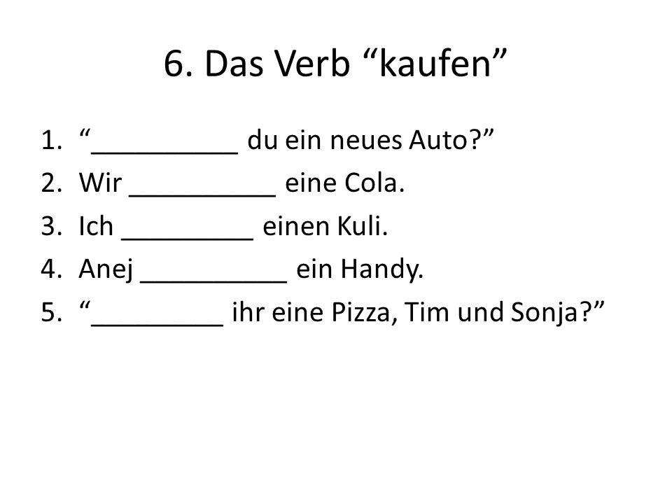 6. Das Verb kaufen 1.__________ du ein neues Auto? 2.Wir __________ eine Cola. 3.Ich _________ einen Kuli. 4.Anej __________ ein Handy. 5._________ ih
