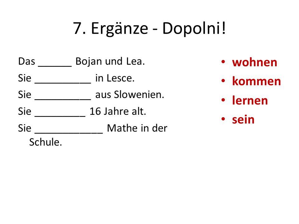7. Ergänze - Dopolni! Das ______ Bojan und Lea. Sie __________ in Lesce. Sie __________ aus Slowenien. Sie _________ 16 Jahre alt. Sie ____________ Ma