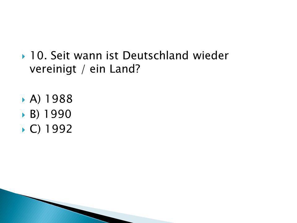 10. Seit wann ist Deutschland wieder vereinigt / ein Land? A) 1988 B) 1990 C) 1992