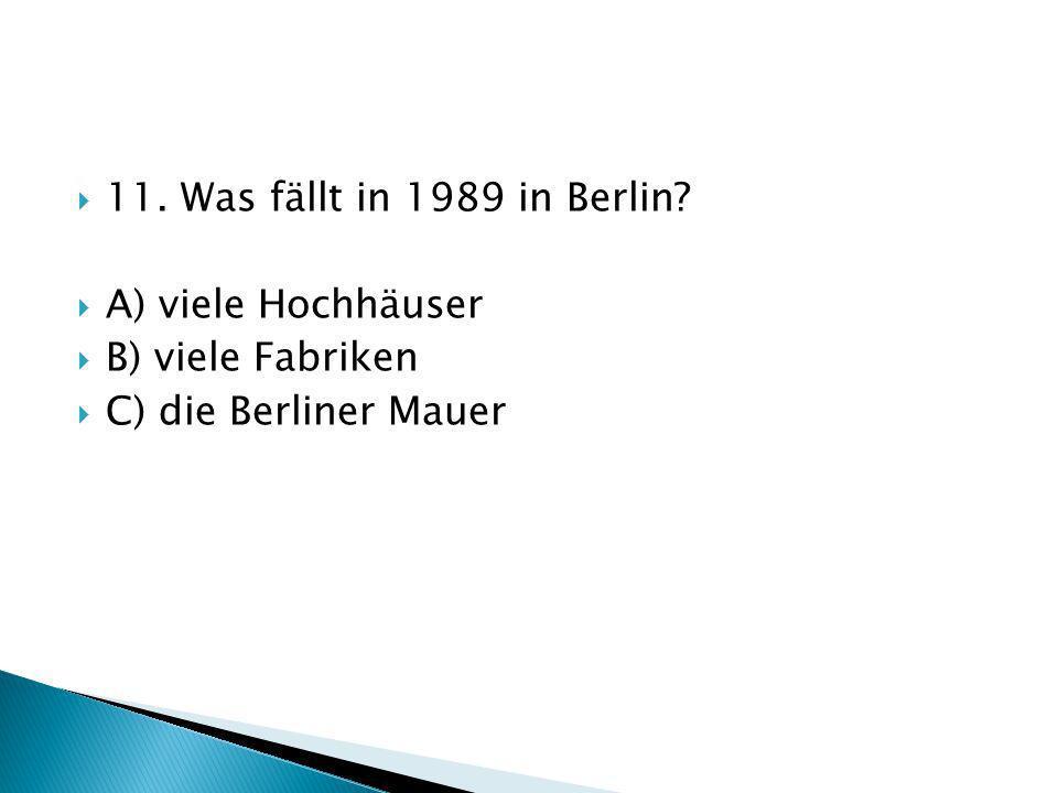 11. Was fällt in 1989 in Berlin? A) viele Hochhäuser B) viele Fabriken C) die Berliner Mauer