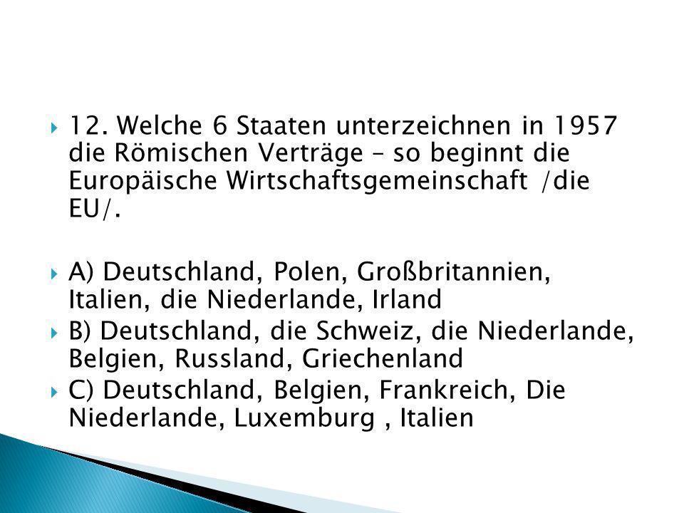 12. Welche 6 Staaten unterzeichnen in 1957 die Römischen Verträge – so beginnt die Europäische Wirtschaftsgemeinschaft /die EU/. A) Deutschland, Polen