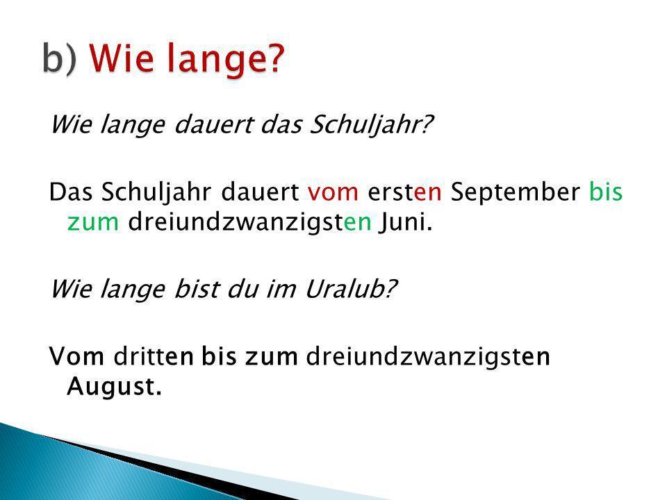 Wie lange dauert das Schuljahr? Das Schuljahr dauert vom ersten September bis zum dreiundzwanzigsten Juni. Wie lange bist du im Uralub? Vom dritten bi