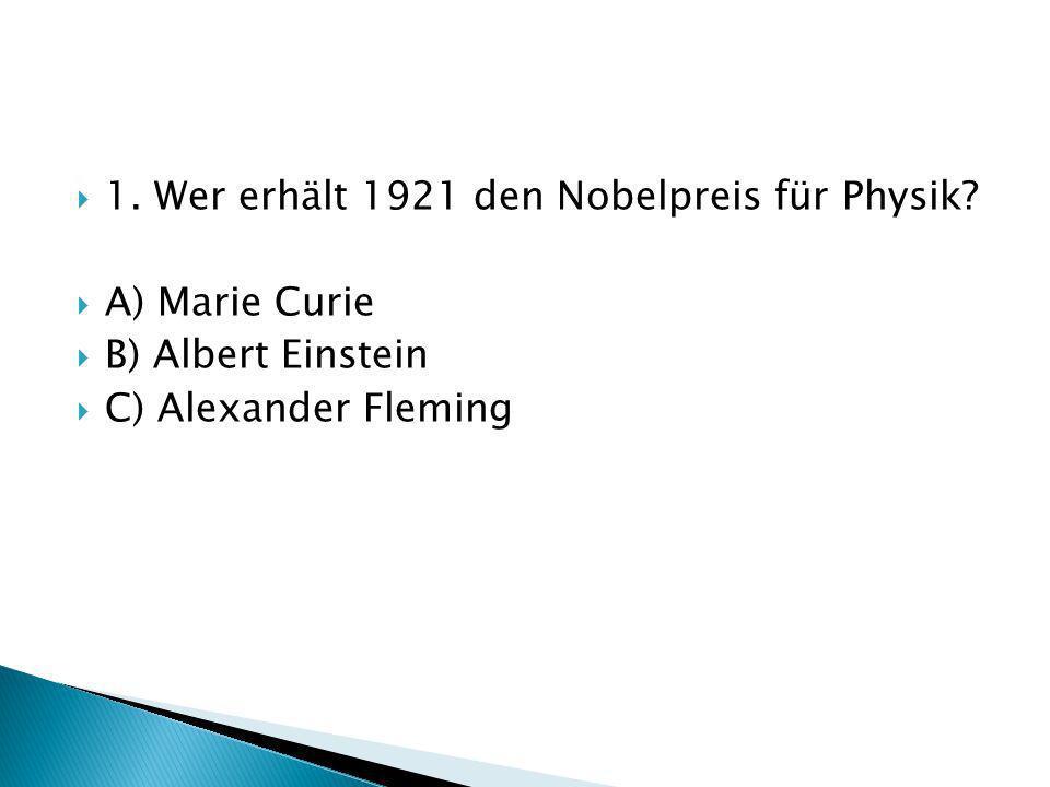 1. Wer erhält 1921 den Nobelpreis für Physik? A) Marie Curie B) Albert Einstein C) Alexander Fleming