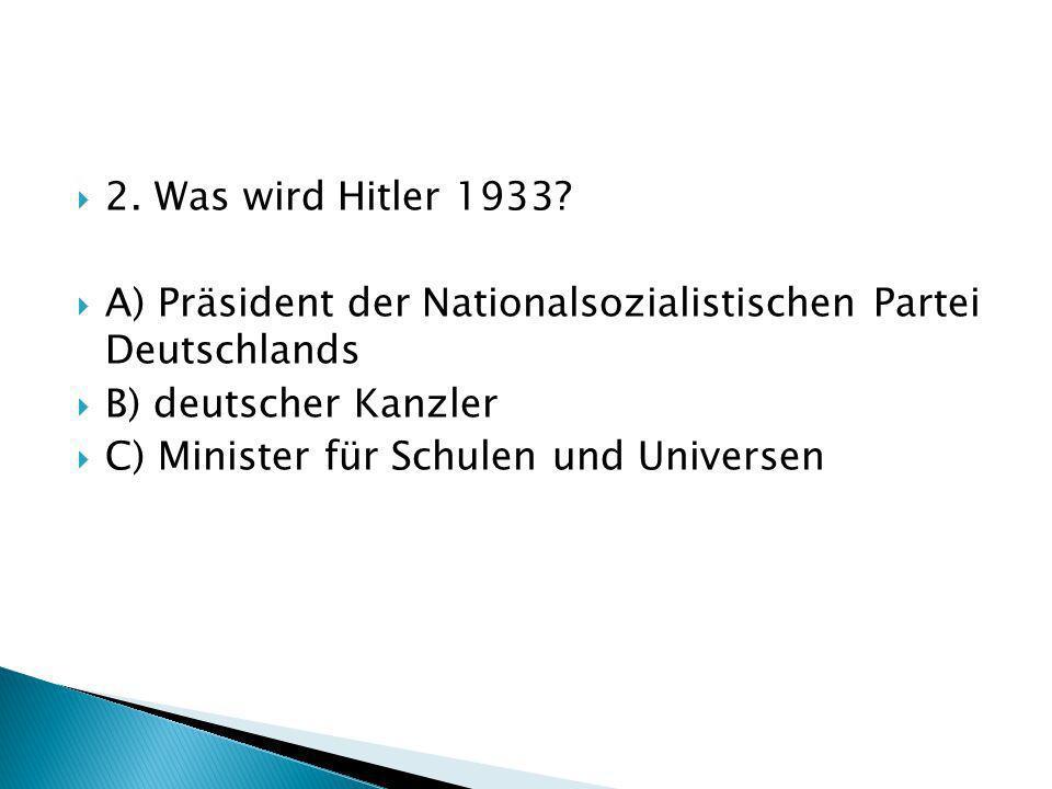 2. Was wird Hitler 1933? A) Präsident der Nationalsozialistischen Partei Deutschlands B) deutscher Kanzler C) Minister für Schulen und Universen
