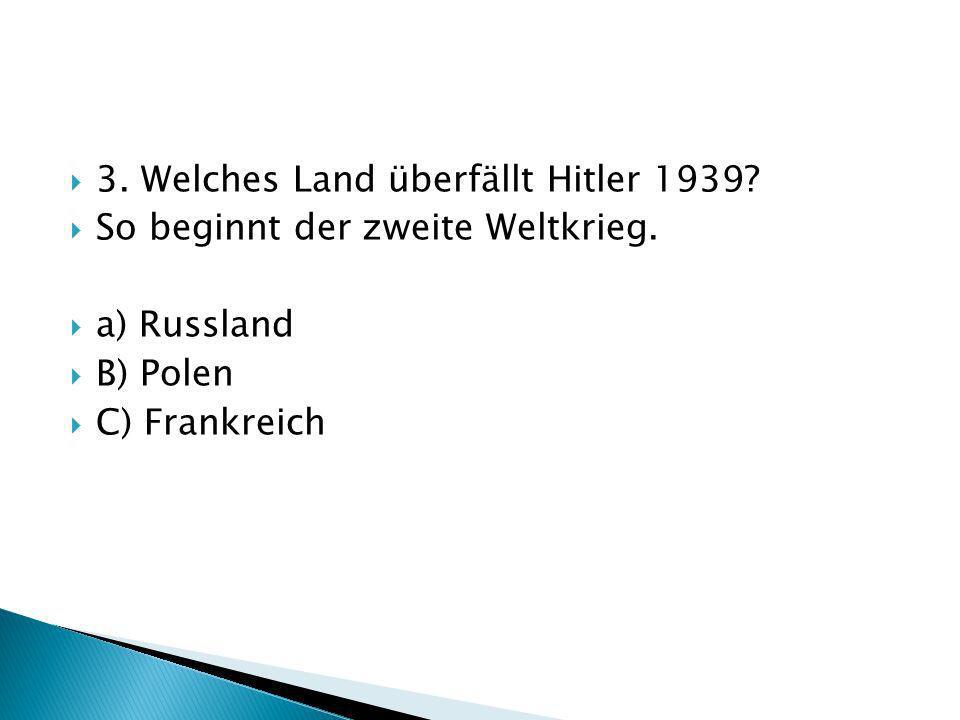 3. Welches Land überfällt Hitler 1939? So beginnt der zweite Weltkrieg. a) Russland B) Polen C) Frankreich