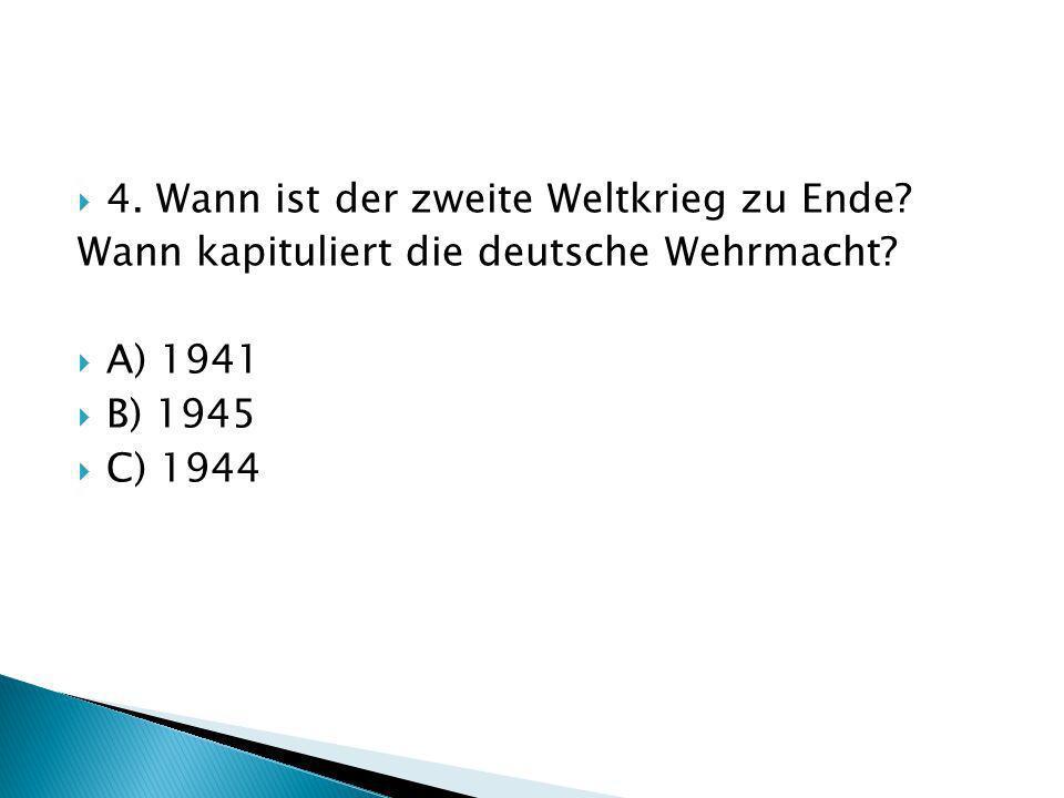 4. Wann ist der zweite Weltkrieg zu Ende? Wann kapituliert die deutsche Wehrmacht? A) 1941 B) 1945 C) 1944