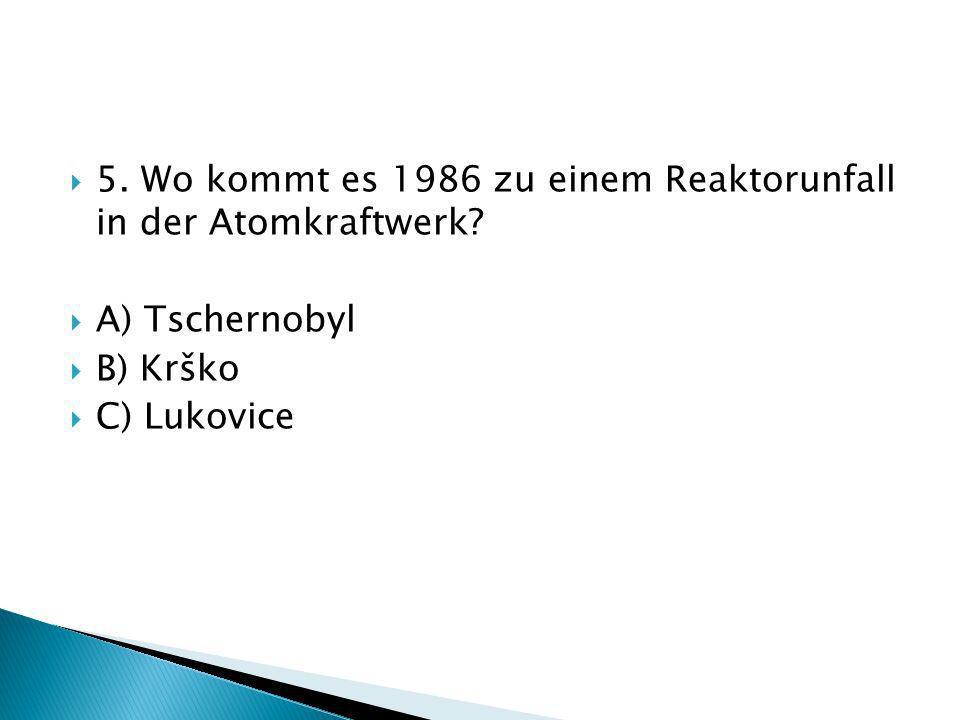 5. Wo kommt es 1986 zu einem Reaktorunfall in der Atomkraftwerk? A) Tschernobyl B) Krško C) Lukovice