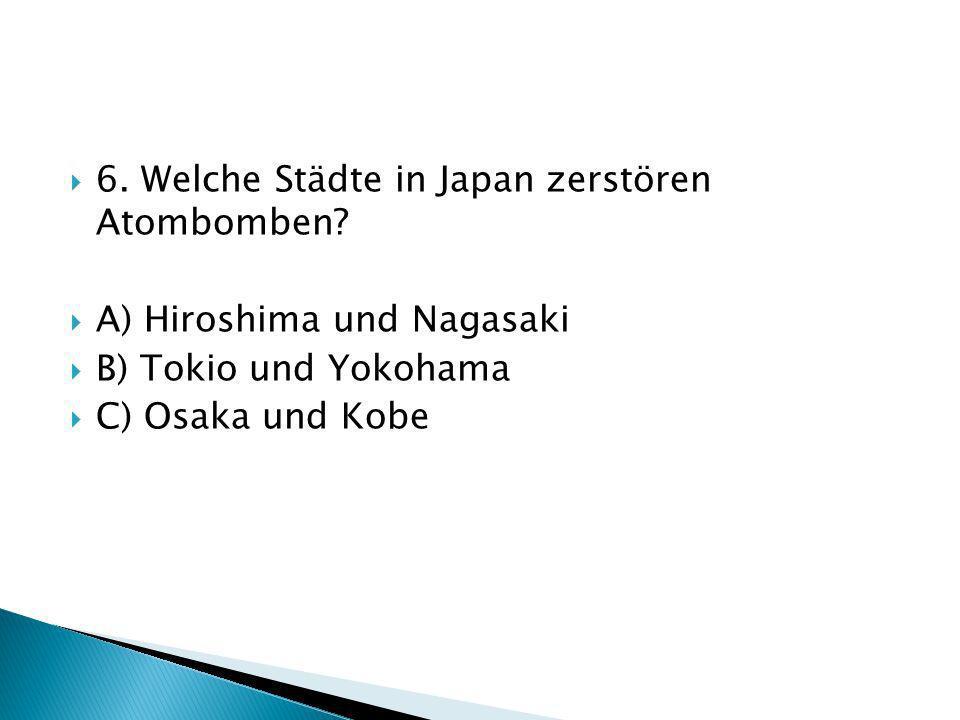 6. Welche Städte in Japan zerstören Atombomben? A) Hiroshima und Nagasaki B) Tokio und Yokohama C) Osaka und Kobe