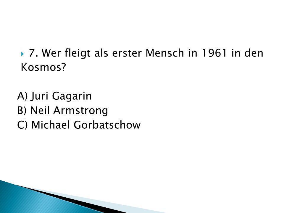 7. Wer fleigt als erster Mensch in 1961 in den Kosmos? A) Juri Gagarin B) Neil Armstrong C) Michael Gorbatschow