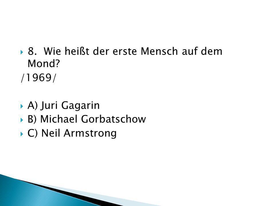 8. Wie heißt der erste Mensch auf dem Mond? /1969/ A) Juri Gagarin B) Michael Gorbatschow C) Neil Armstrong
