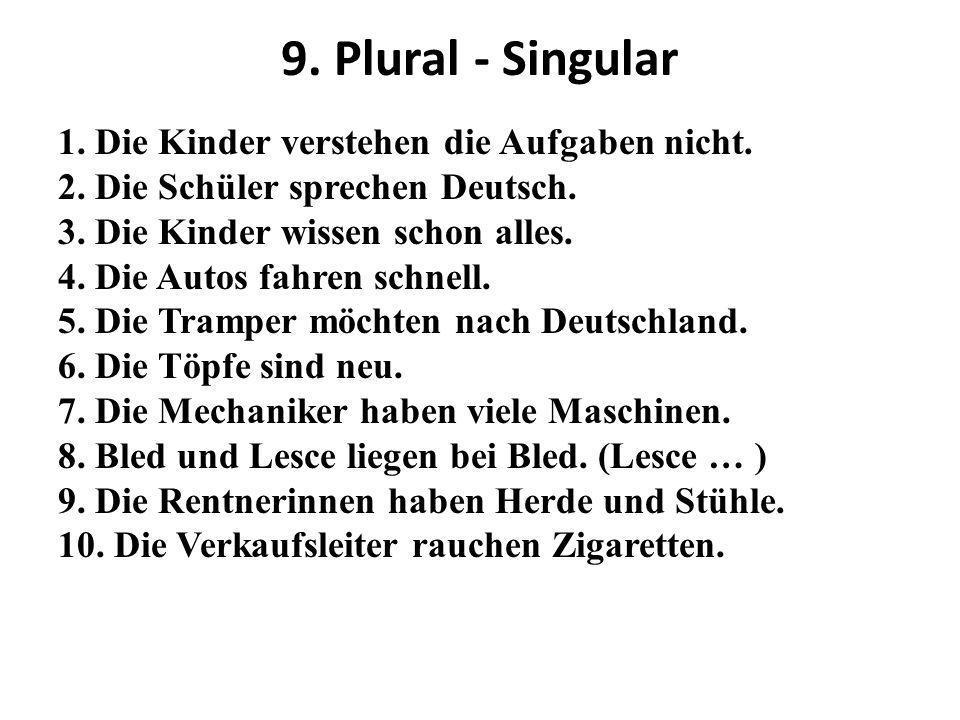 9. Plural - Singular 1. Die Kinder verstehen die Aufgaben nicht. 2. Die Schüler sprechen Deutsch. 3. Die Kinder wissen schon alles. 4. Die Autos fahre