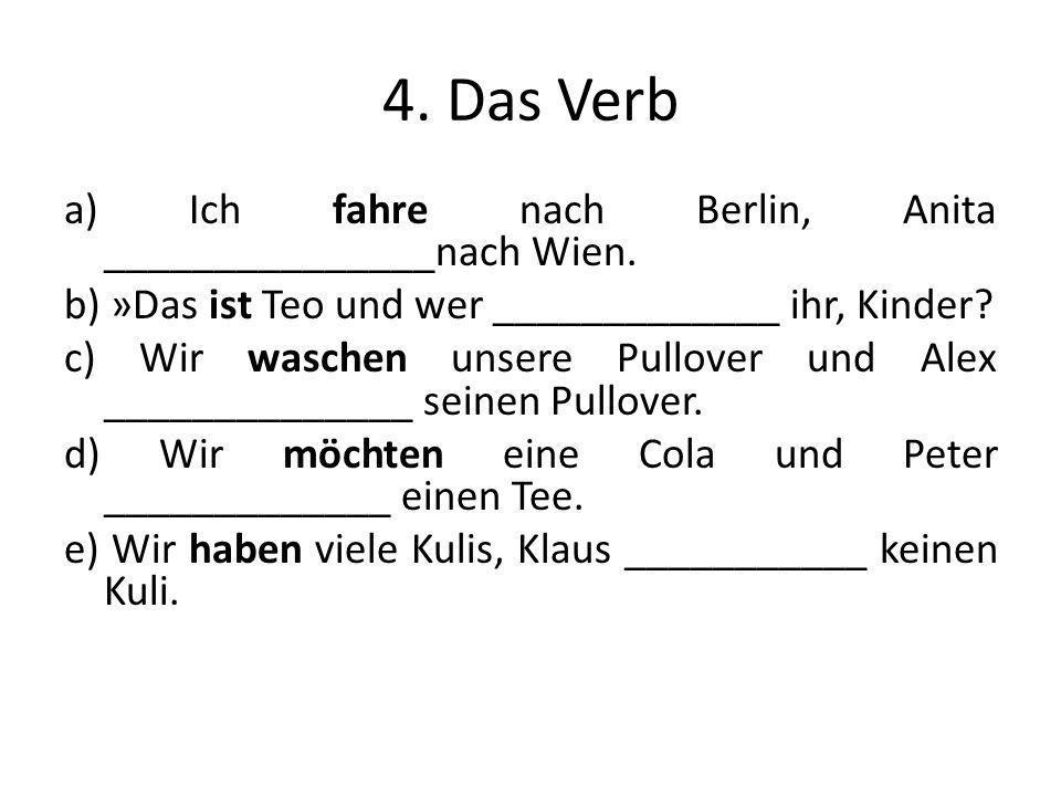 4. Das Verb a) Ich fahre nach Berlin, Anita _______________nach Wien. b) »Das ist Teo und wer _____________ ihr, Kinder? c) Wir waschen unsere Pullove