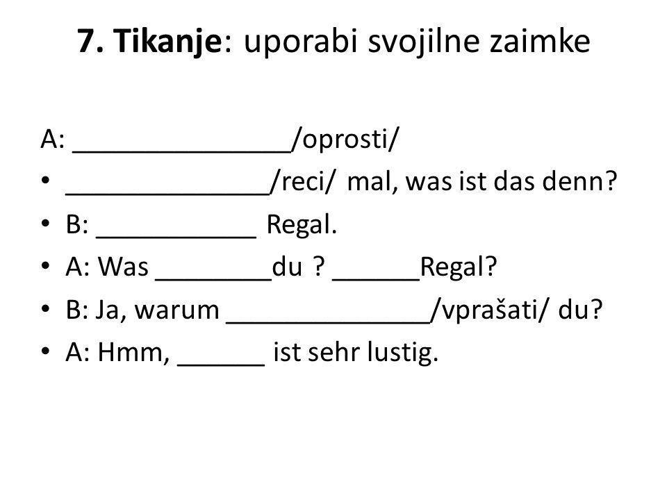 7. Tikanje: uporabi svojilne zaimke A: _______________/oprosti/ ______________/reci/ mal, was ist das denn? B: ___________ Regal. A: Was ________du ?