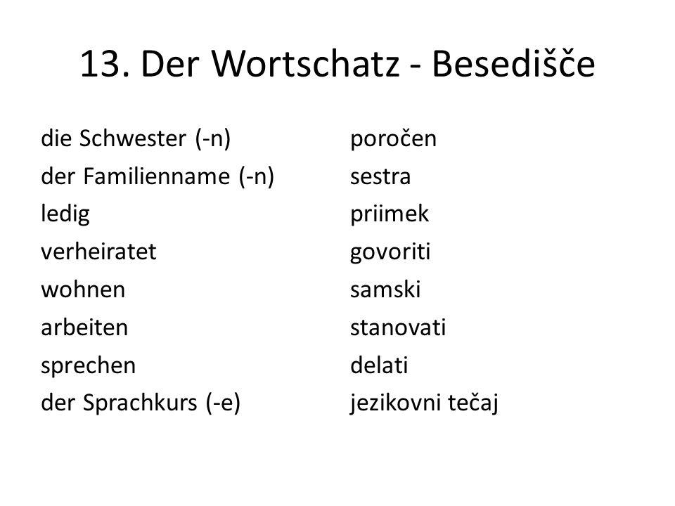 13. Der Wortschatz - Besedišče die Schwester (-n) der Familienname (-n) ledig verheiratet wohnen arbeiten sprechen der Sprachkurs (-e) poročen sestra