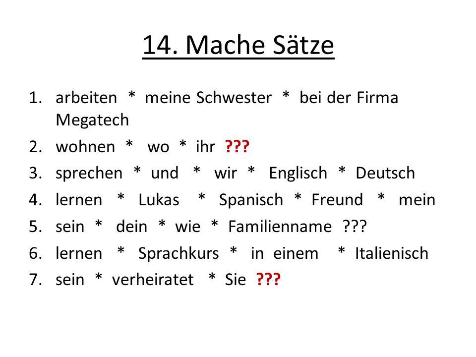 14. Mache Sätze 1.arbeiten * meine Schwester * bei der Firma Megatech 2.wohnen * wo * ihr ??.
