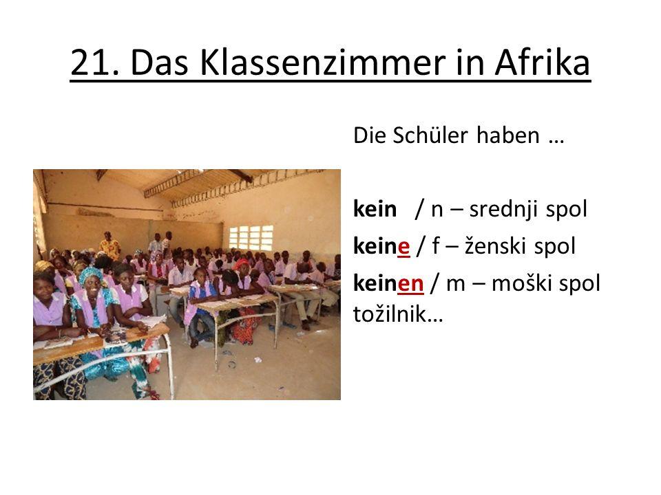 21. Das Klassenzimmer in Afrika Die Schüler haben … kein / n – srednji spol keine / f – ženski spol keinen / m – moški spol tožilnik…