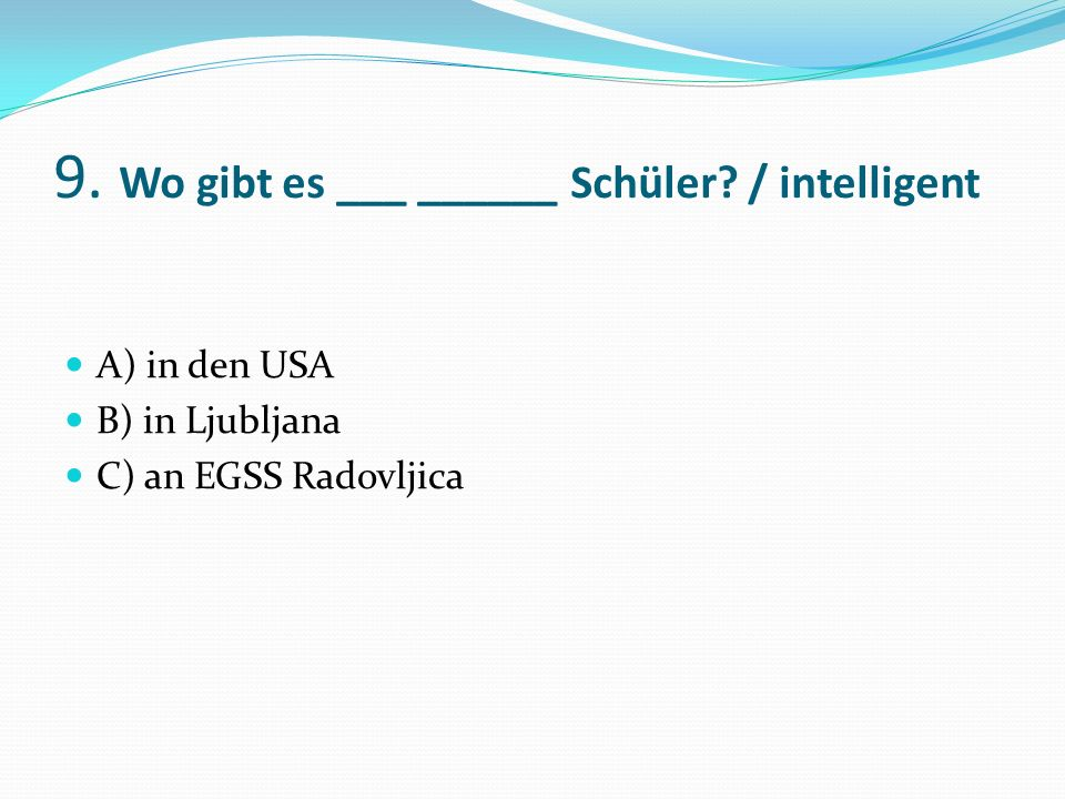 9. Wo gibt es ___ ______ Schüler / intelligent A) in den USA B) in Ljubljana C) an EGSS Radovljica