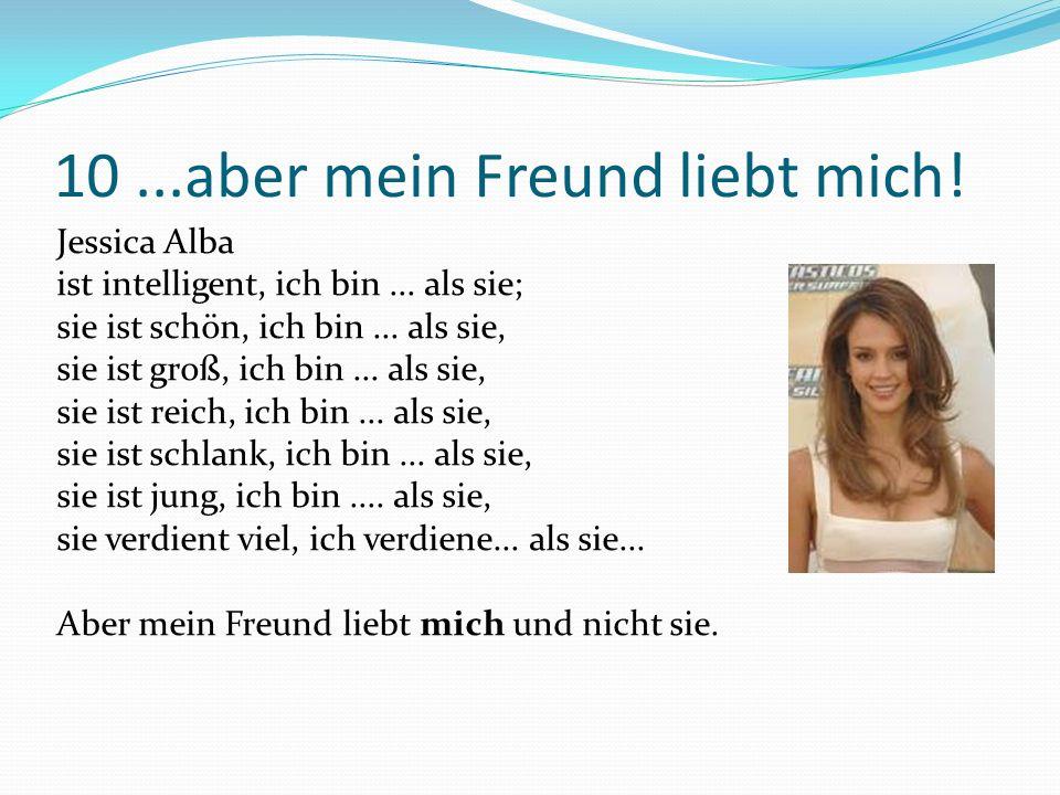 10...aber mein Freund liebt mich. Jessica Alba ist intelligent, ich bin...