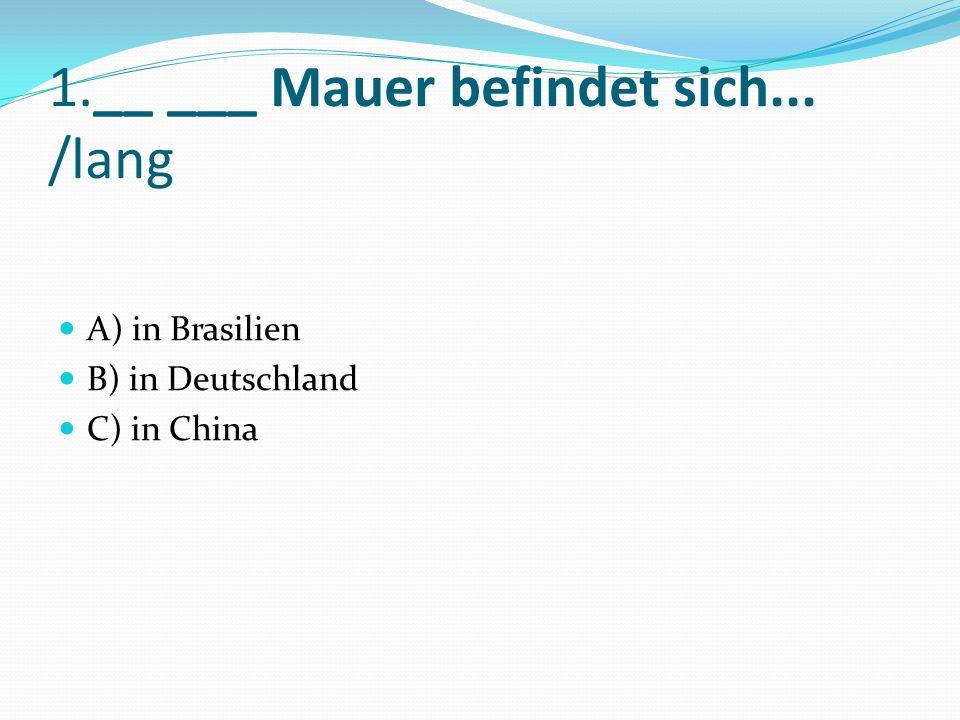 1.__ ___ Mauer befindet sich... /lang A) in Brasilien B) in Deutschland C) in China