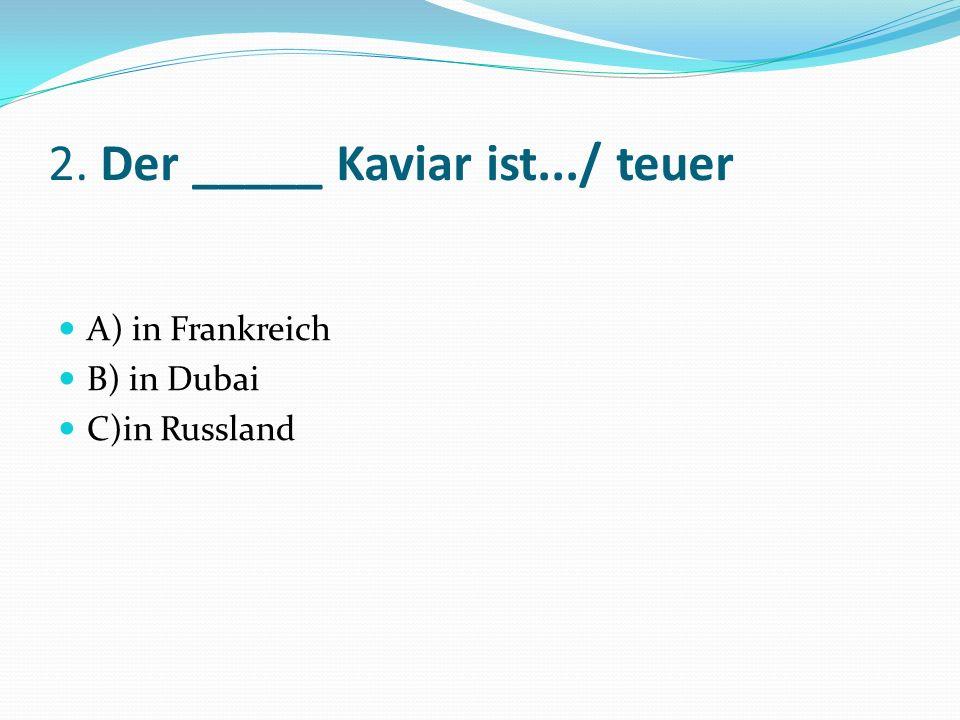 2. Der _____ Kaviar ist.../ teuer A) in Frankreich B) in Dubai C)in Russland