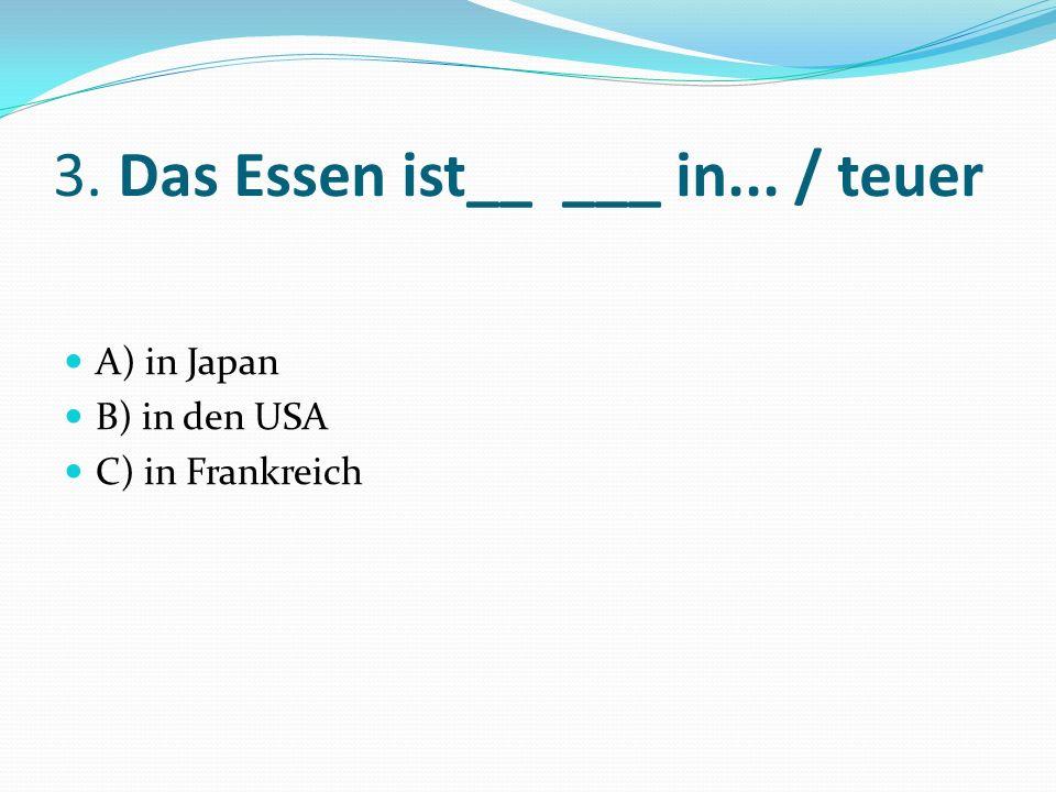 3. Das Essen ist__ ___ in... / teuer A) in Japan B) in den USA C) in Frankreich