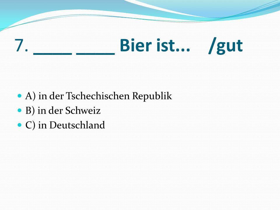 7. ____ ____ Bier ist... /gut A) in der Tschechischen Republik B) in der Schweiz C) in Deutschland