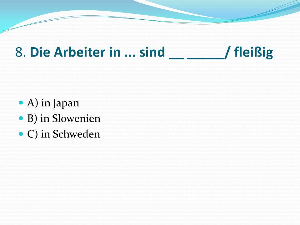 8. Die Arbeiter in... sind __ _____/ fleißig A) in Japan B) in Slowenien C) in Schweden