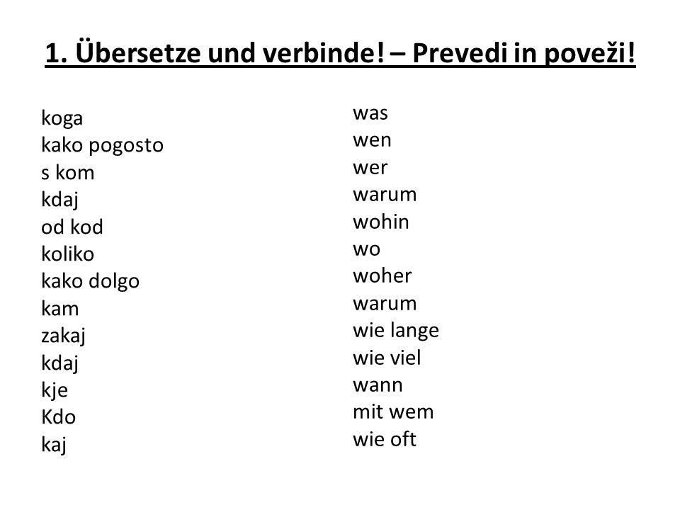 1. Übersetze und verbinde! – Prevedi in poveži! koga kako pogosto s kom kdaj od kod koliko kako dolgo kam zakaj kdaj kje Kdo kaj was wen wer warum woh