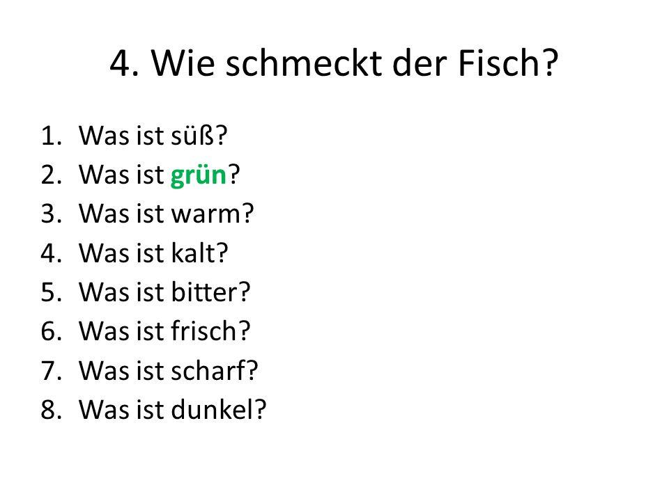 4. Wie schmeckt der Fisch? 1.Was ist süß? 2.Was ist grün? 3.Was ist warm? 4.Was ist kalt? 5.Was ist bitter? 6.Was ist frisch? 7.Was ist scharf? 8.Was