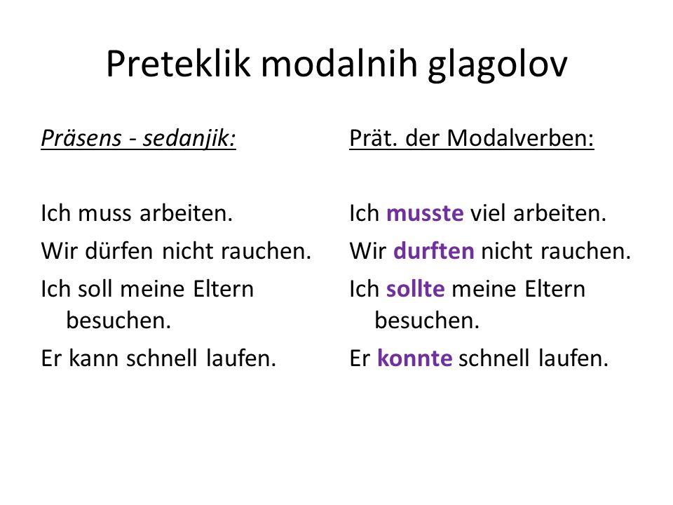 Preteklik modalnih glagolov Präsens - sedanjik: Ich muss arbeiten. Wir dürfen nicht rauchen. Ich soll meine Eltern besuchen. Er kann schnell laufen. P