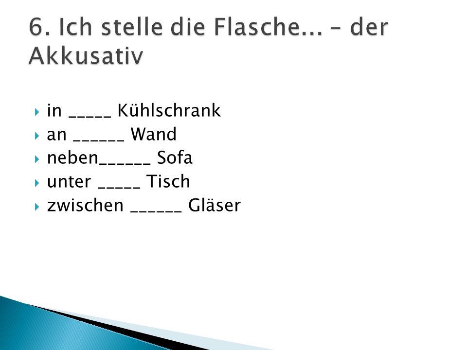 in _____ Kühlschrank an ______ Wand neben______ Sofa unter _____ Tisch zwischen ______ Gläser